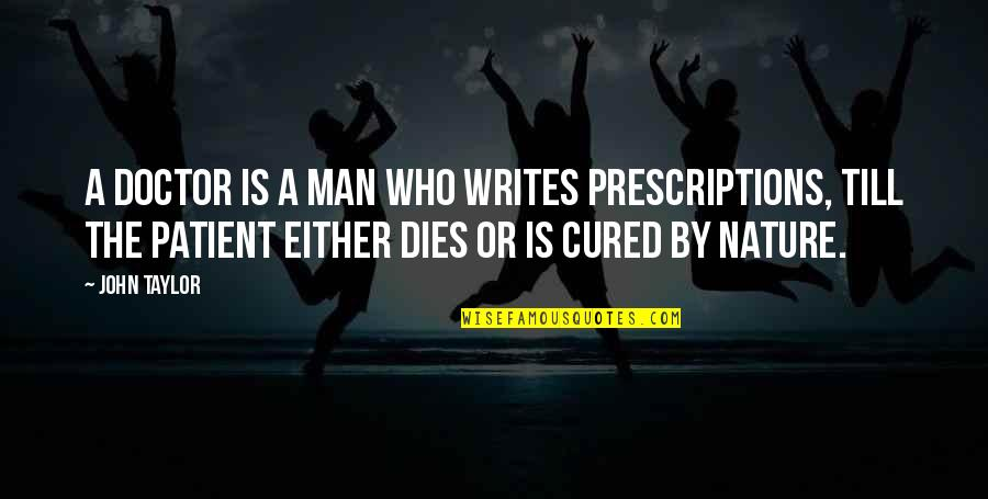 Prescriptions Quotes By John Taylor: A doctor is a man who writes prescriptions,