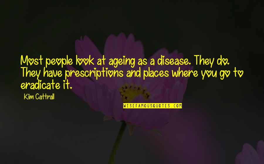 Prescriptions Quotes By Kim Cattrall: Most people look at ageing as a disease.