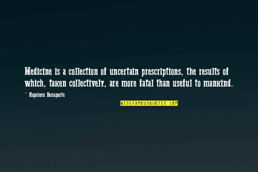 Prescriptions Quotes By Napoleon Bonaparte: Medicine is a collection of uncertain prescriptions, the