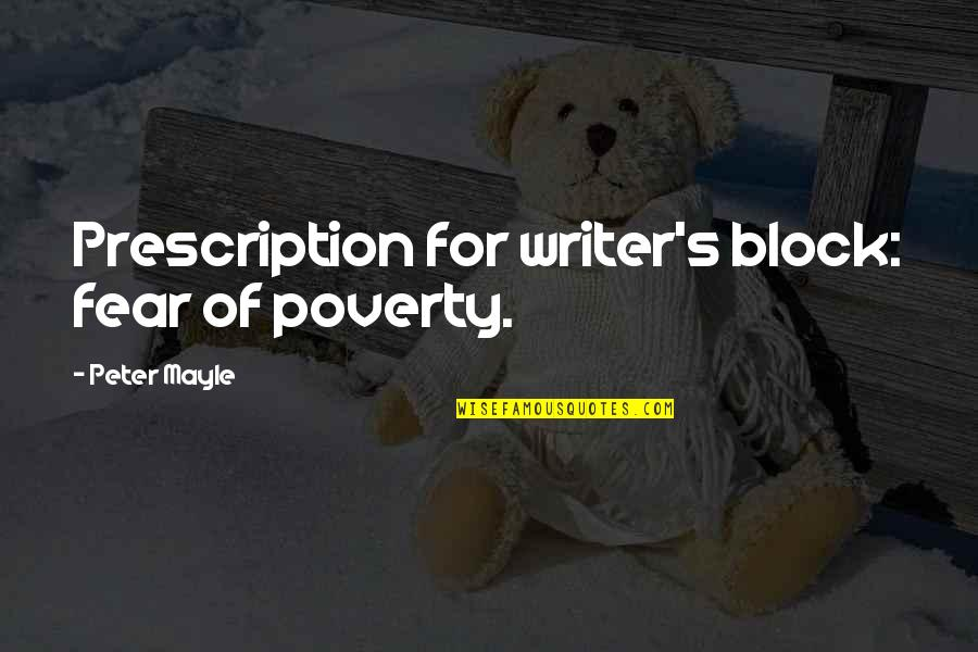 Prescriptions Quotes By Peter Mayle: Prescription for writer's block: fear of poverty.