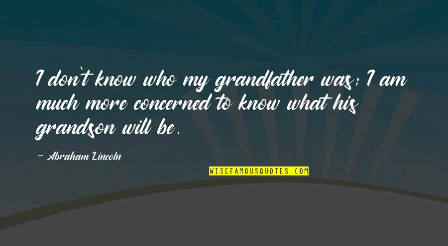 Present In The Moment Quotes By Abraham Lincoln: I don't know who my grandfather was; I