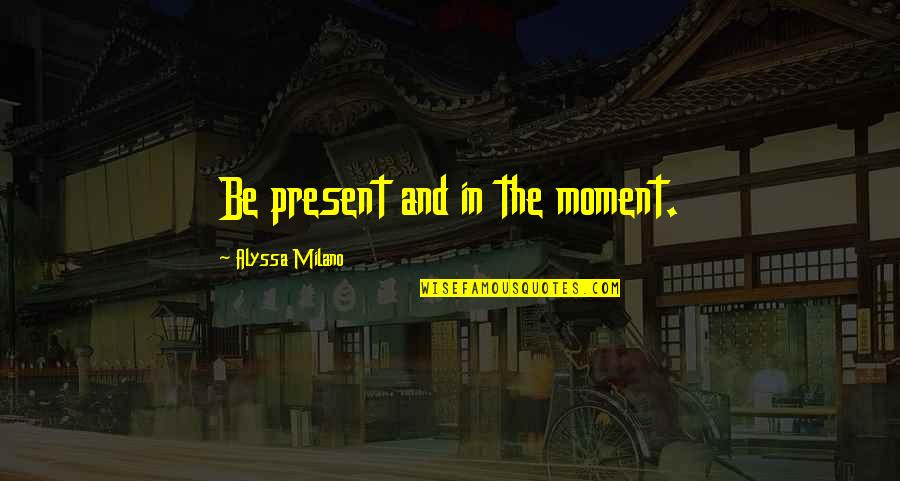 Present In The Moment Quotes By Alyssa Milano: Be present and in the moment.