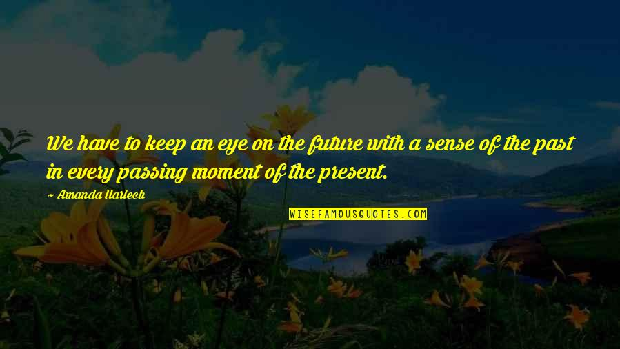 Present In The Moment Quotes By Amanda Harlech: We have to keep an eye on the