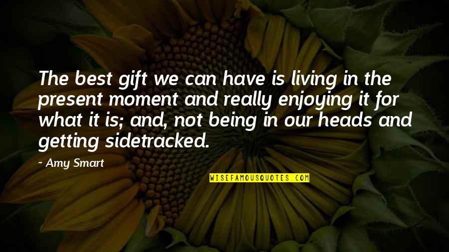 Present In The Moment Quotes By Amy Smart: The best gift we can have is living