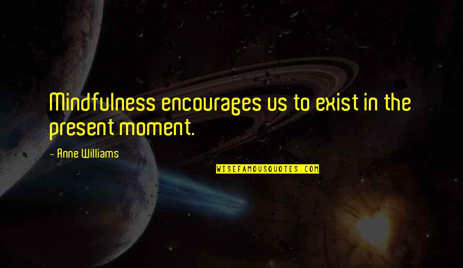 Present In The Moment Quotes By Anne Williams: Mindfulness encourages us to exist in the present