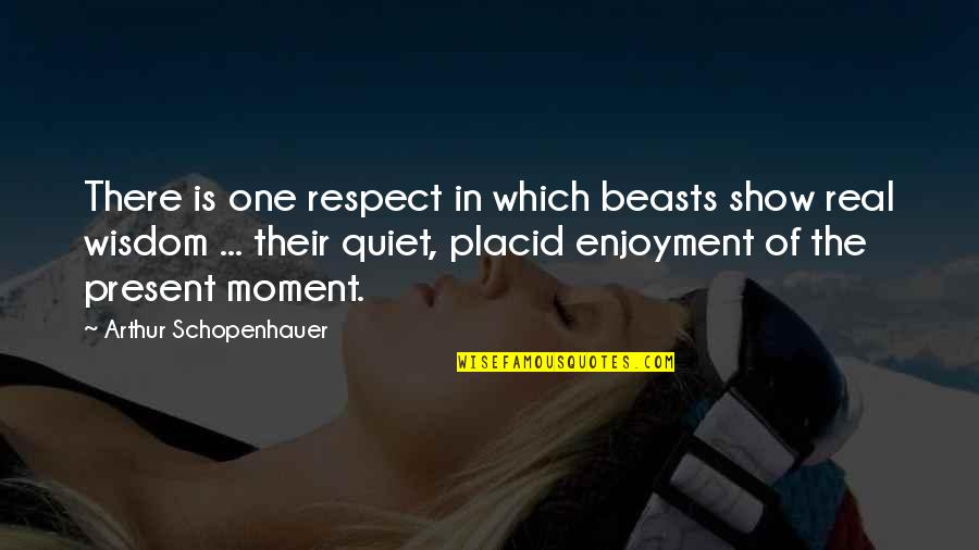 Present In The Moment Quotes By Arthur Schopenhauer: There is one respect in which beasts show