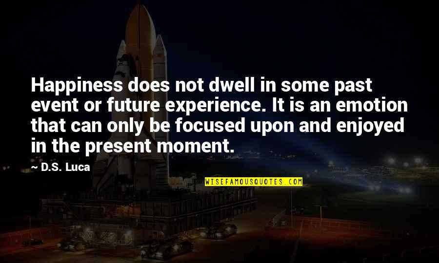 Present In The Moment Quotes By D.S. Luca: Happiness does not dwell in some past event
