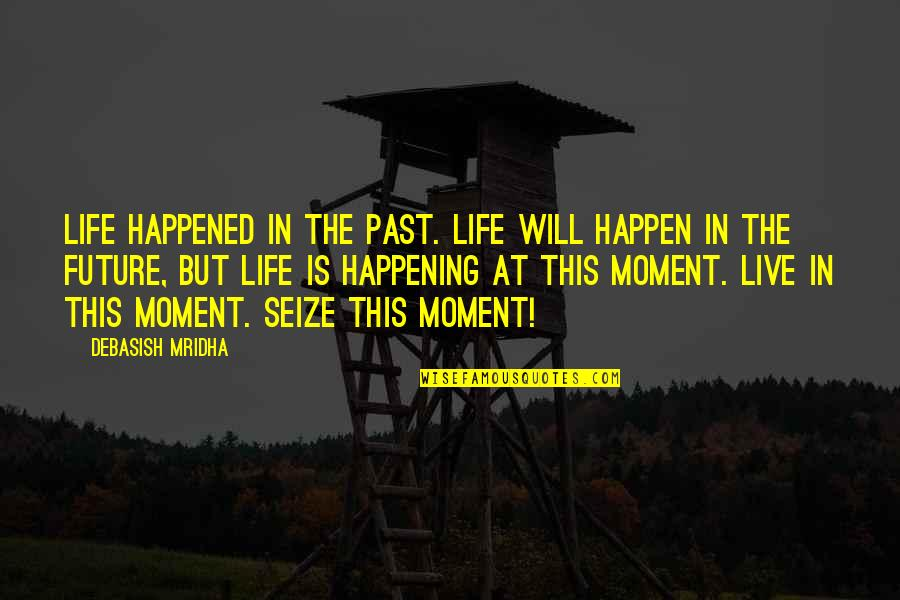 Present In The Moment Quotes By Debasish Mridha: Life happened in the past. Life will happen