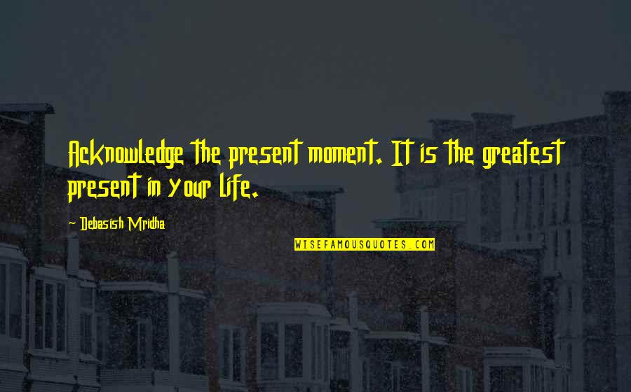 Present In The Moment Quotes By Debasish Mridha: Acknowledge the present moment. It is the greatest