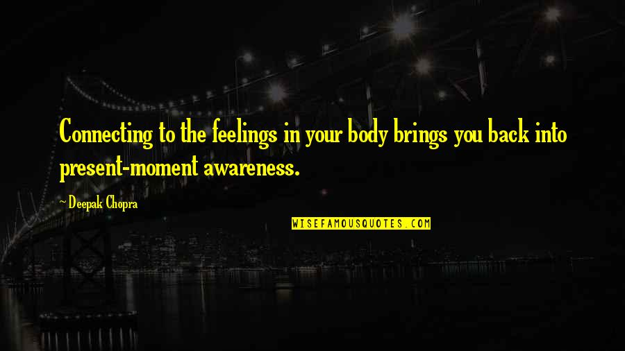 Present In The Moment Quotes By Deepak Chopra: Connecting to the feelings in your body brings