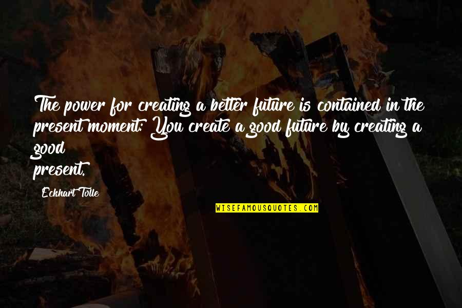Present In The Moment Quotes By Eckhart Tolle: The power for creating a better future is