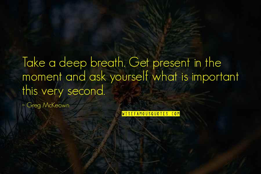 Present In The Moment Quotes By Greg McKeown: Take a deep breath. Get present in the