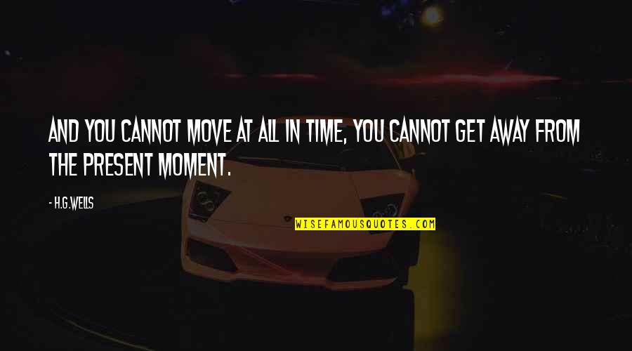 Present In The Moment Quotes By H.G.Wells: And you cannot move at all in Time,