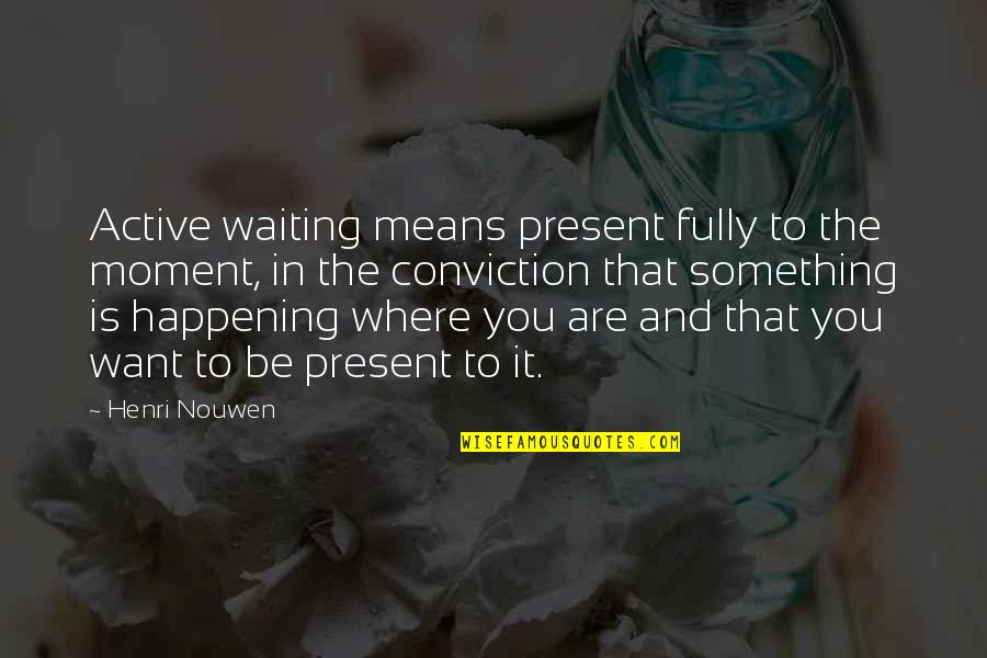 Present In The Moment Quotes By Henri Nouwen: Active waiting means present fully to the moment,