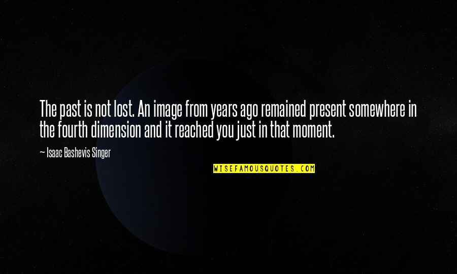 Present In The Moment Quotes By Isaac Bashevis Singer: The past is not lost. An image from