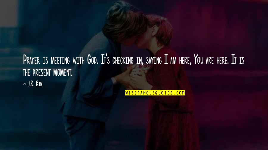 Present In The Moment Quotes By J.R. Rim: Prayer is meeting with God. It's checking in,