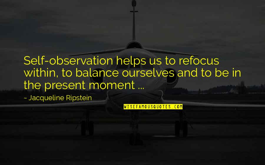 Present In The Moment Quotes By Jacqueline Ripstein: Self-observation helps us to refocus within, to balance