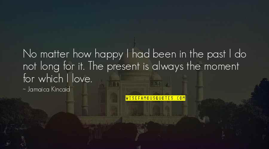 Present In The Moment Quotes By Jamaica Kincaid: No matter how happy I had been in