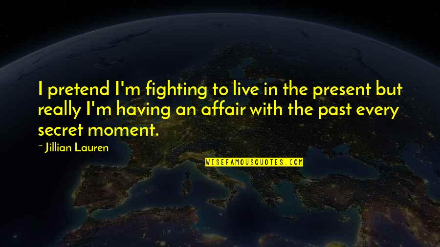 Present In The Moment Quotes By Jillian Lauren: I pretend I'm fighting to live in the