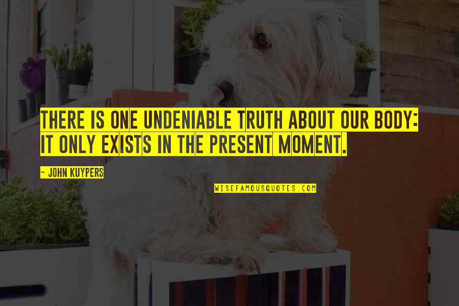 Present In The Moment Quotes By John Kuypers: There is one undeniable truth about our body: