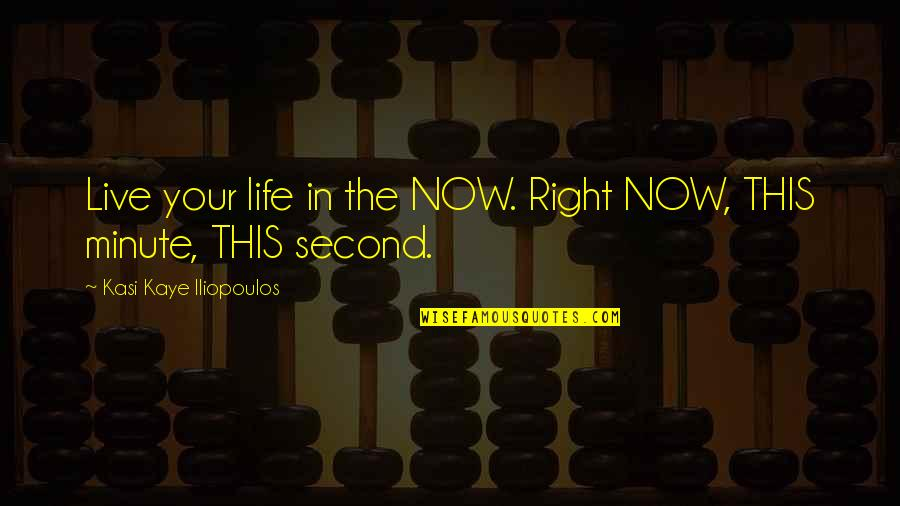 Present In The Moment Quotes By Kasi Kaye Iliopoulos: Live your life in the NOW. Right NOW,
