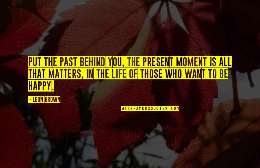 Present In The Moment Quotes By Leon Brown: Put the past behind you, the present moment