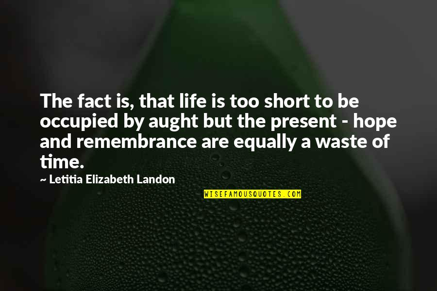 Present In The Moment Quotes By Letitia Elizabeth Landon: The fact is, that life is too short