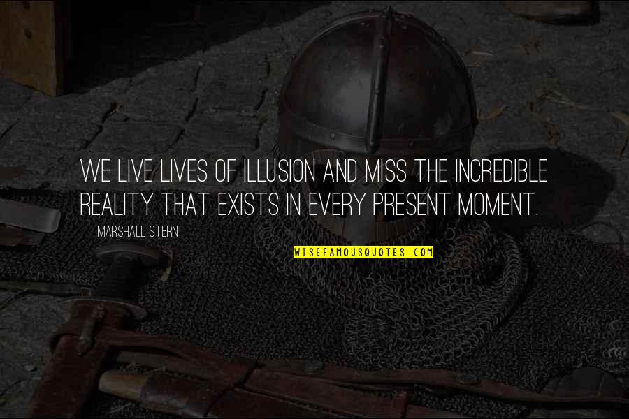 Present In The Moment Quotes By Marshall Stern: We live lives of illusion and miss the