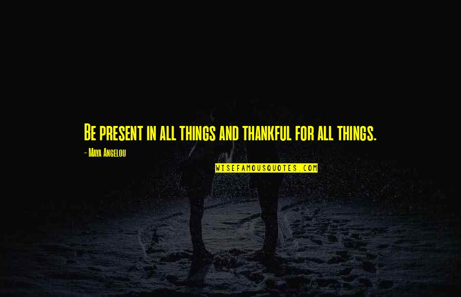 Present In The Moment Quotes By Maya Angelou: Be present in all things and thankful for