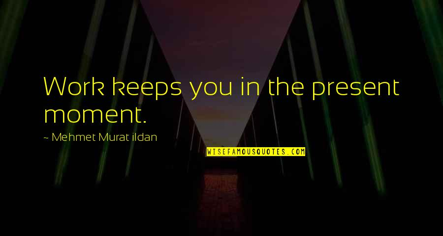 Present In The Moment Quotes By Mehmet Murat Ildan: Work keeps you in the present moment.