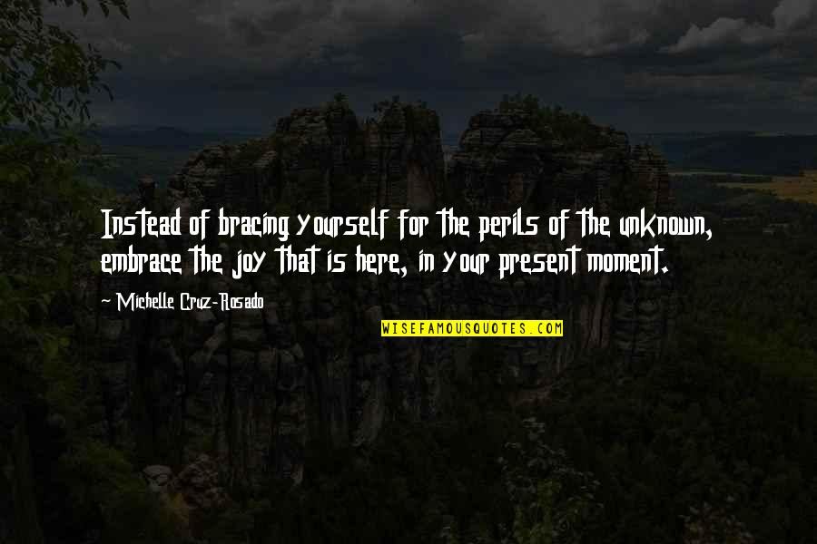 Present In The Moment Quotes By Michelle Cruz-Rosado: Instead of bracing yourself for the perils of