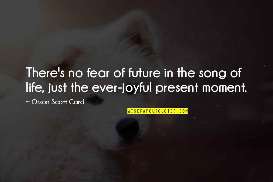 Present In The Moment Quotes By Orson Scott Card: There's no fear of future in the song