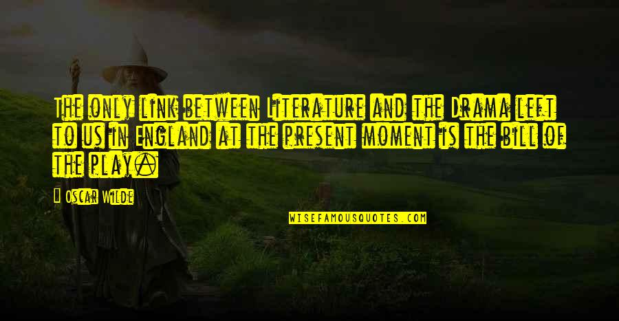 Present In The Moment Quotes By Oscar Wilde: The only link between Literature and the Drama