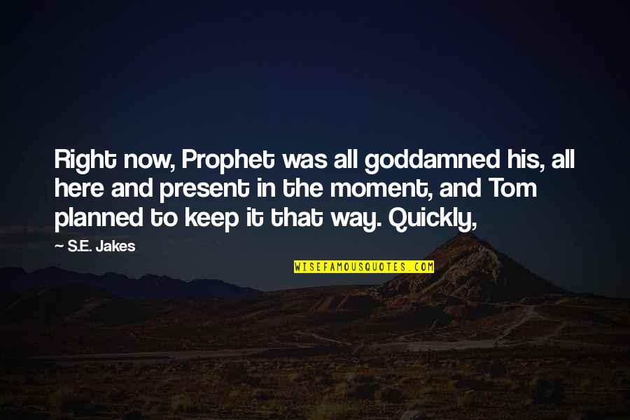 Present In The Moment Quotes By S.E. Jakes: Right now, Prophet was all goddamned his, all
