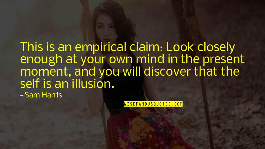 Present In The Moment Quotes By Sam Harris: This is an empirical claim: Look closely enough