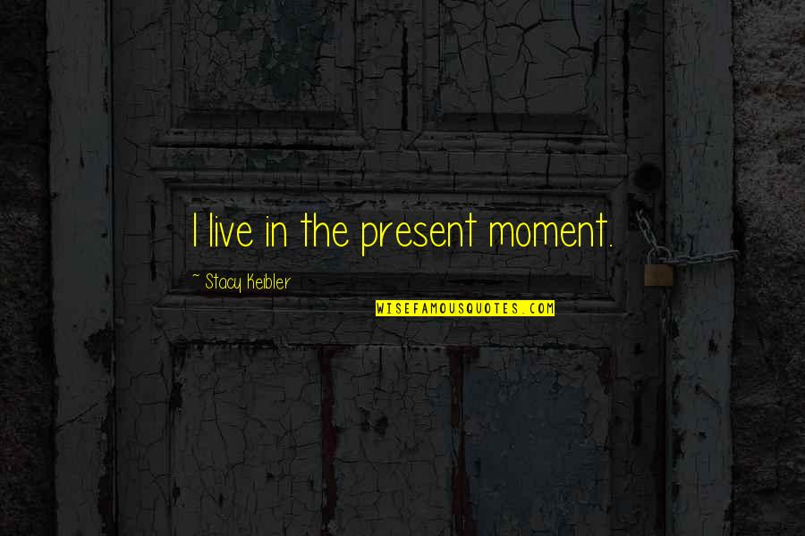 Present In The Moment Quotes By Stacy Keibler: I live in the present moment.