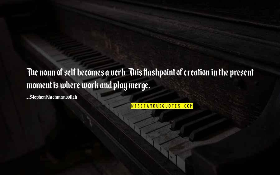 Present In The Moment Quotes By Stephen Nachmanovitch: The noun of self becomes a verb. This