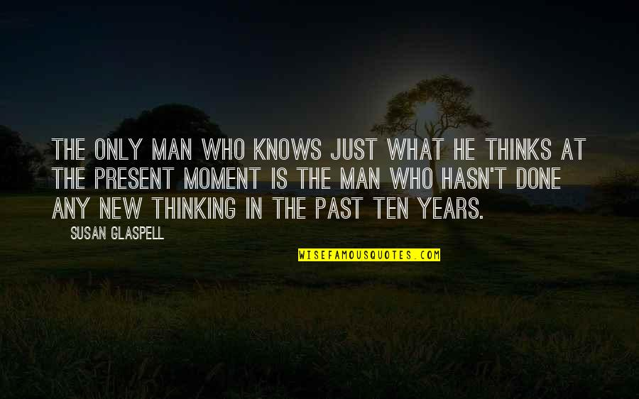 Present In The Moment Quotes By Susan Glaspell: The only man who knows just what he