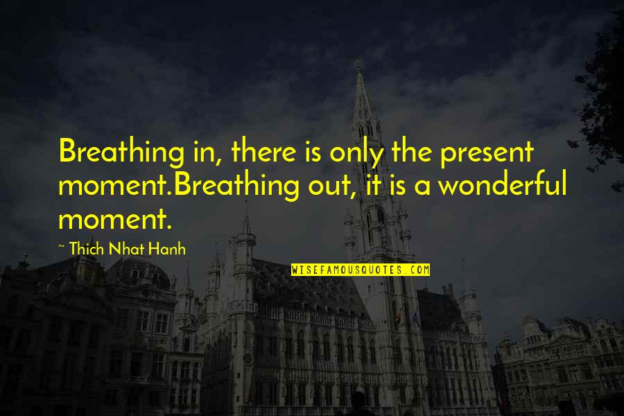 Present In The Moment Quotes By Thich Nhat Hanh: Breathing in, there is only the present moment.Breathing