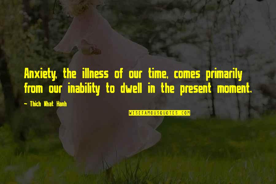 Present In The Moment Quotes By Thich Nhat Hanh: Anxiety, the illness of our time, comes primarily