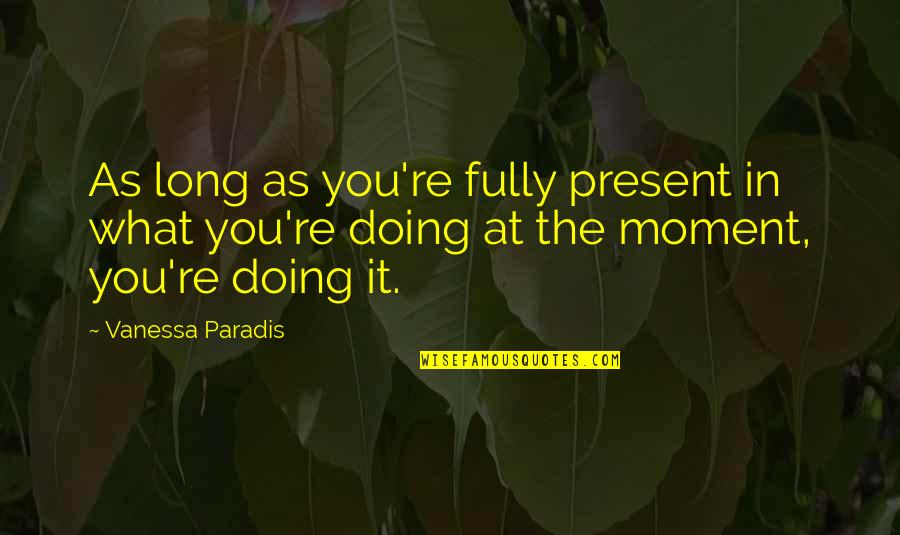 Present In The Moment Quotes By Vanessa Paradis: As long as you're fully present in what