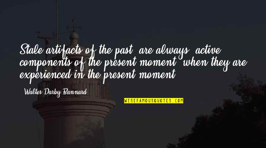 Present In The Moment Quotes By Walter Darby Bannard: Stale artifacts of the past' are always 'active