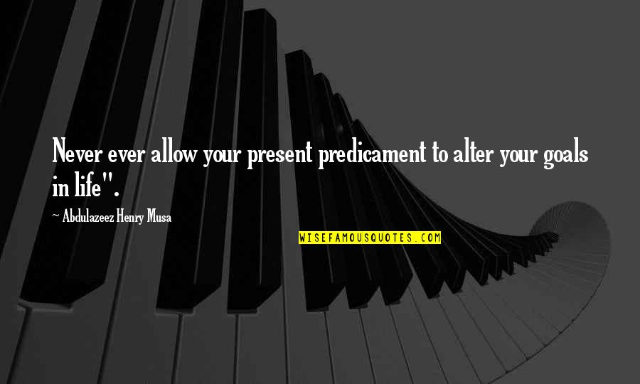 Present Life Quotes By Abdulazeez Henry Musa: Never ever allow your present predicament to alter