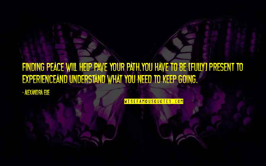 Present Life Quotes By Alexandra Elle: Finding peace will help pave your path.you have