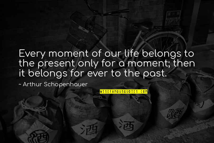 Present Life Quotes By Arthur Schopenhauer: Every moment of our life belongs to the