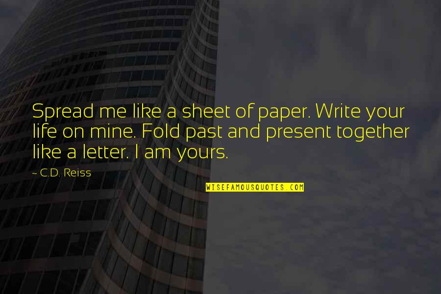 Present Life Quotes By C.D. Reiss: Spread me like a sheet of paper. Write