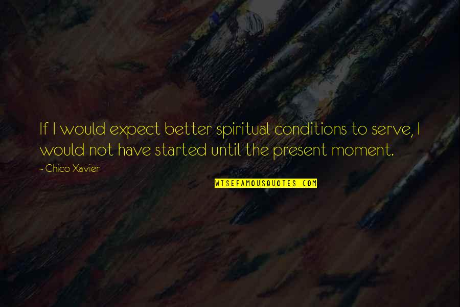 Present Life Quotes By Chico Xavier: If I would expect better spiritual conditions to