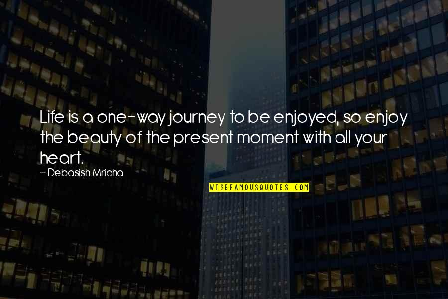 Present Life Quotes By Debasish Mridha: Life is a one-way journey to be enjoyed,