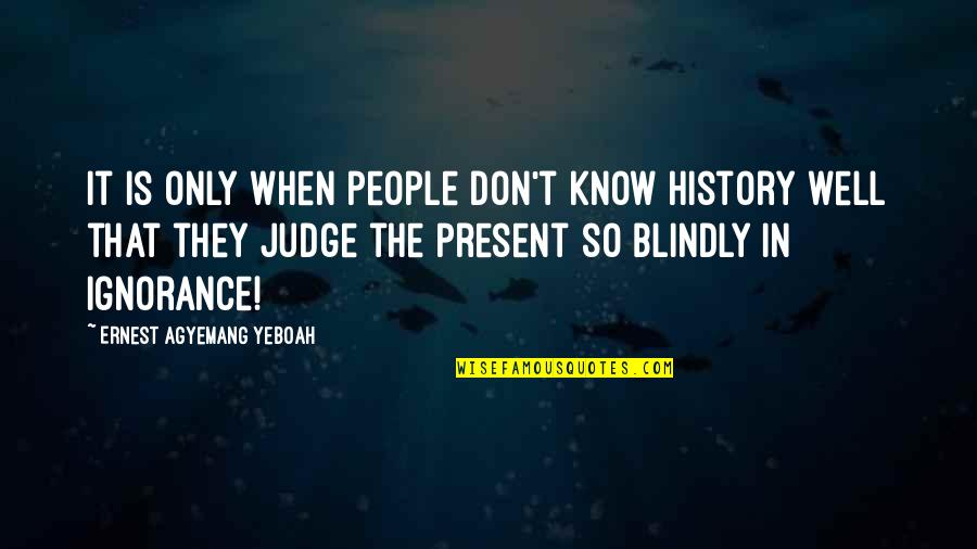 Present Life Quotes By Ernest Agyemang Yeboah: It is only when people don't know history