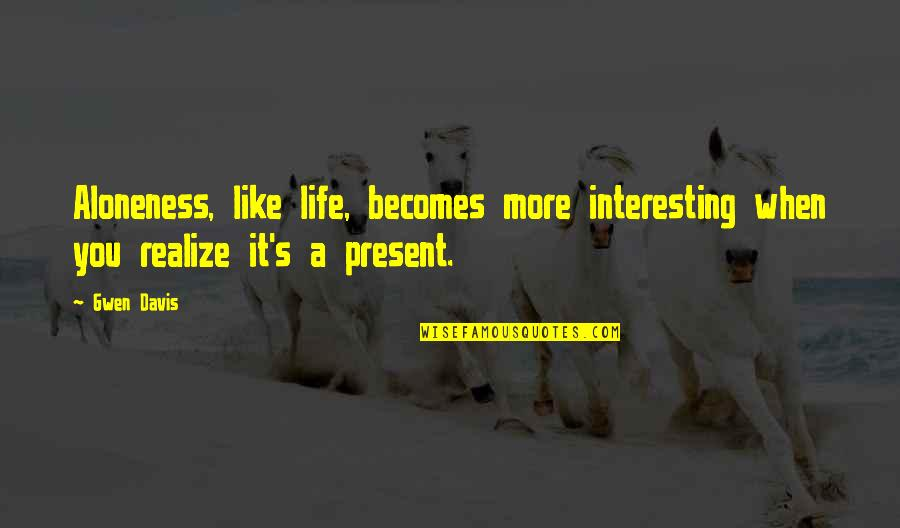 Present Life Quotes By Gwen Davis: Aloneness, like life, becomes more interesting when you